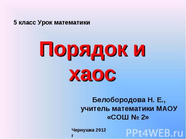 5 класс Урок математики Порядок и хаос Белобородова Н. Е., учитель математики МАОУ «СОШ № 2» Чернушка 2012 г