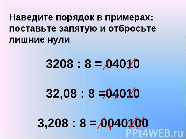 Наведите порядок в примерах: поставьте запятую и отбросьте лишние нули 3208 : 8 = 04010 32,08 : 8 =04010 3,208 : 8 = 0040100