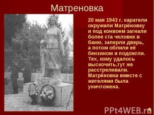 Матреновка 20 мая 1943 г. каратели окружили Матрёновку и под конвоем загнали бол