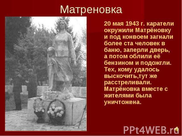 Матреновка 20 мая 1943 г. каратели окружили Матрёновку и под конвоем загнали более ста человек в баню, заперли дверь, а потом облили её бензином и подожгли. Тех, кому удалось выскочить,тут же расстреливали. Матрёновка вместе с жителями была уничтожена.