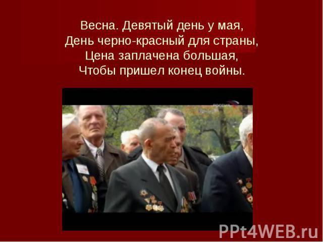 Весна. Девятый день у мая, День черно-красный для страны, Цена заплачена большая, Чтобы пришел конец войны.