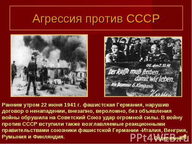 Агрессия против СССР Ранним утром 22 июня 1941 г. фашистская Германия, нарушив договор о ненападении, внезапно, вероломно, без объявления войны обрушила на Советский Союз удар огромной силы. В войну против СССР вступили также возглавляемые реакционн…