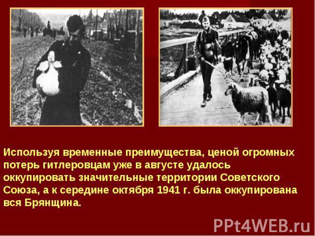 Используя временные преимущества, ценой огромных потерь гитлеровцам уже в августе удалось оккупировать значительные территории Советского Союза, а к середине октября 1941 г. была оккупирована вся Брянщина.