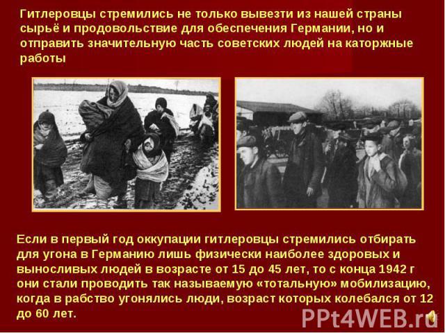 Гитлеровцы стремились не только вывезти из нашей страны сырьё и продовольствие для обеспечения Германии, но и отправить значительную часть советских людей на каторжные работы Если в первый год оккупации гитлеровцы стремились отбирать для угона в Гер…