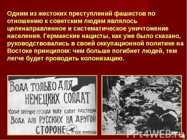 Одним из жестоких преступлений фашистов по отношению к советским людям являлось целенаправленное и систематическое уничтожение населения. Германские нацисты, как уже было сказано, руководствовались в своей оккупационной политике на Востоке принципом…