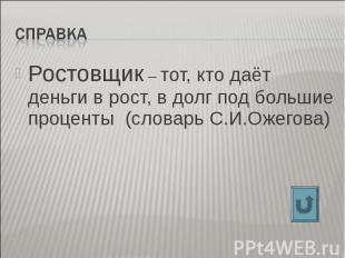 Справка Ростовщик – тот, кто даёт деньги в рост, в долг под большие проценты (сл