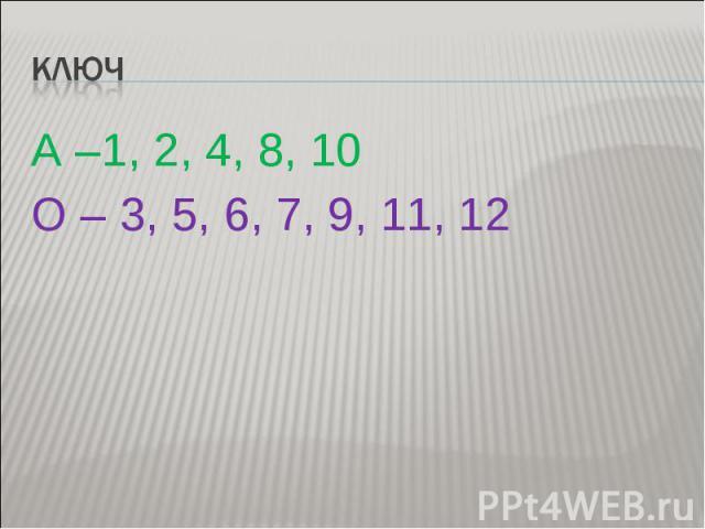 Ключ А –1, 2, 4, 8, 10 О – 3, 5, 6, 7, 9, 11, 12