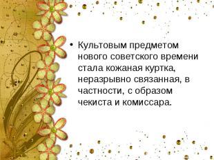 Культовым предметом нового советского времени стала кожаная куртка, неразрывно с