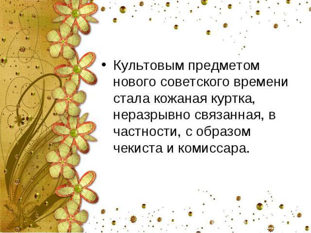 Культовым предметом нового советского времени стала кожаная куртка, неразрывно связанная, в частности, с образом чекиста и комиссара.