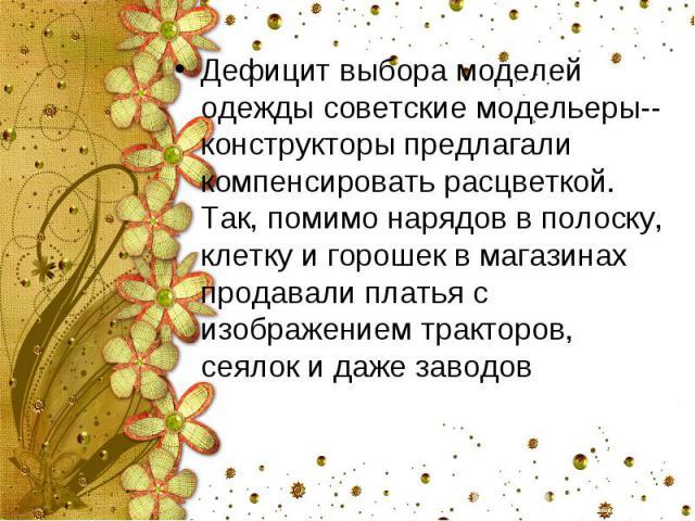 Дефицит выбора моделей одежды советские модельеры--конструкторы предлагали компенсировать расцветкой. Так, помимо нарядов в полоску, клетку и горошек в магазинах продавали платья с изображением тракторов, сеялок и даже заводов