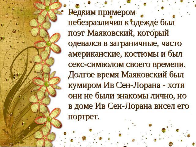 Редким примером небезразличия к одежде был поэт Маяковский, который одевался в заграничные, часто американские, костюмы и был секс-символом своего времени. Долгое время Маяковский был кумиром Ив Сен-Лорана - хотя они не были знакомы лично, но в доме…