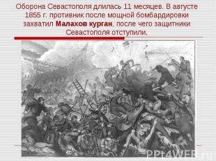 Оборона Севастополя длилась 11 месяцев. В августе 1855 г. противник после мощной