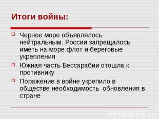 Итоги войны:Черное море объявлялось нейтральным. России запрещалось иметь на мор