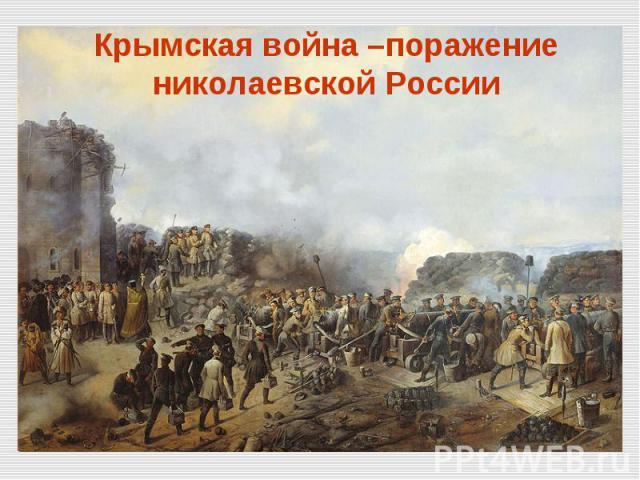 Крымская война –поражение николаевской России