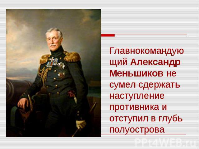 Главнокомандующий Александр Меньшиков не сумел сдержать наступление противника и отступил в глубь полуострова