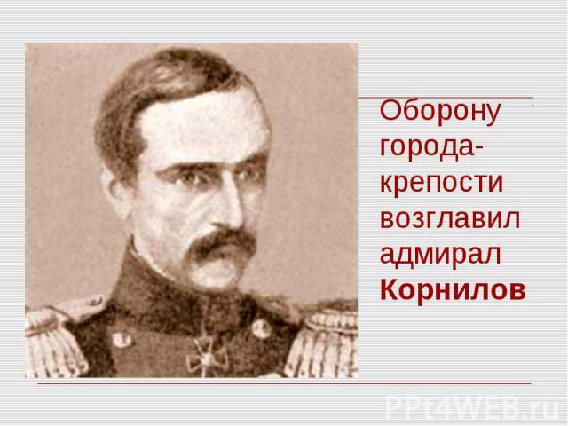 Оборону города-крепости возглавил адмирал Корнилов