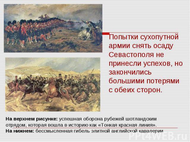 Попытки сухопутной армии снять осаду Севастополя не принесли успехов, но закончились большими потерями с обеих сторон.На верхнем рисунке: успешная оборона рубежей шотландским отрядом, которая вошла в историю как «Тонкая красная линия». На нижнем: бе…