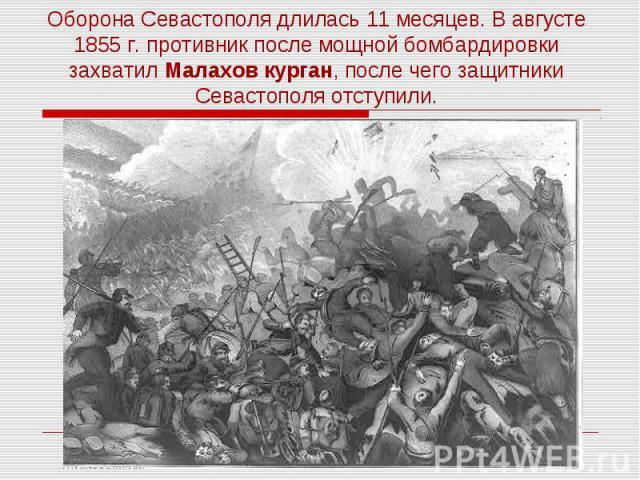 Оборона Севастополя длилась 11 месяцев. В августе 1855 г. противник после мощной бомбардировки захватил Малахов курган, после чего защитники Севастополя отступили.