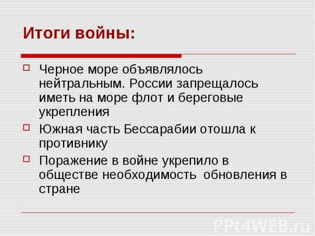 Итоги войны:Черное море объявлялось нейтральным. России запрещалось иметь на море флот и береговые укрепления Южная часть Бессарабии отошла к противнику Поражение в войне укрепило в обществе необходимость обновления в стране