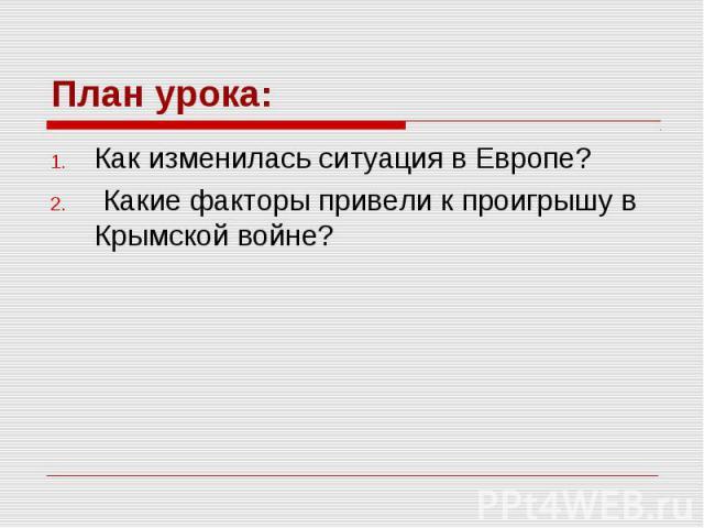 План урока: Как изменилась ситуация в Европе? Какие факторы привели к проигрышу в Крымской войне?