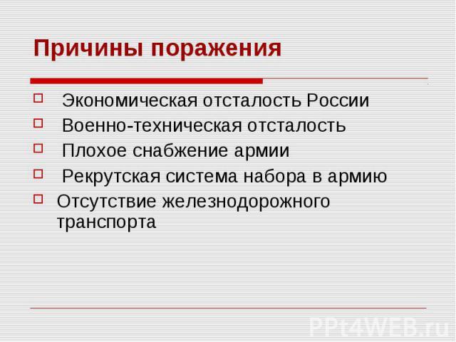 Причины поражения Экономическая отсталость России Военно-техническая отсталость Плохое снабжение армии Рекрутская система набора в армию Отсутствие железнодорожного транспорта