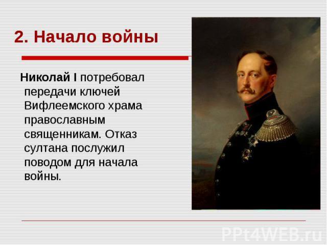 2. Начало войны Николай I потребовал передачи ключей Вифлеемского храма православным священникам. Отказ султана послужил поводом для начала войны.