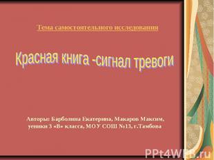 Тема самостоятельного исследования Красная книга -сигнал тревоги Авторы: Барболи