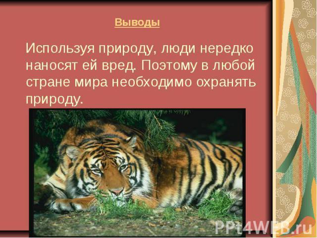Выводы Используя природу, люди нередко наносят ей вред. Поэтому в любой стране мира необходимо охранять природу.