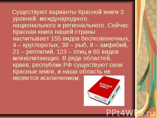 Существуют варианты Красной книги 3 уровней: международного, национального и регионального. Сейчас Красная книга нашей страны насчитывает 155 видов беспозвоночных, 4 – круглоротых, 39 – рыб, 8 – амфибий, 21 – рептилий, 123 – птиц и 65 видов млекопит…