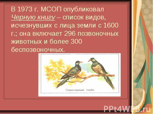 В 1973 г. МСОП опубликовал Черную книгу – список видов, исчезнувших с лица земли с 1600 г.; она включает 296 позвоночных животных и более 300 беспозвоночных.