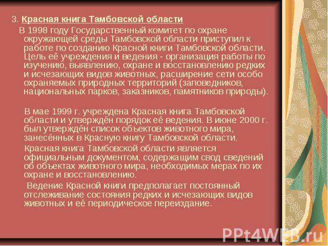 3. Красная книга Тамбовской области В 1998 году Государственный комитет по охране окружающей среды Тамбовской области приступил к работе по созданию Красной книги Тамбовской области. Цель её учреждения и ведения - организация работы по изучению, выя…