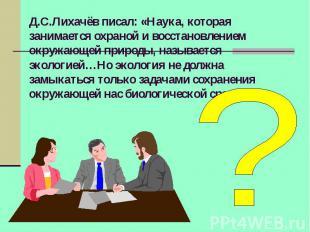 Д.С.Лихачёв писал: «Наука, которая занимается охраной и восстановлением окружающ