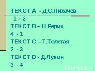 ТЕКСТ А - Д.С.Лихачёв 1 - 2 ТЕКСТ В – Н.Рерих 4 - 1 ТЕКСТ С – Т.Толстая 2 - 3 ТЕ