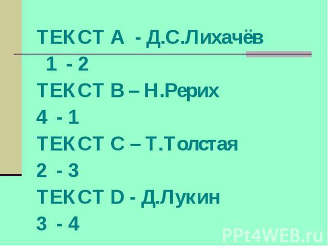 ТЕКСТ А - Д.С.Лихачёв 1 - 2 ТЕКСТ В – Н.Рерих 4 - 1 ТЕКСТ С – Т.Толстая 2 - 3 ТЕКСТ D - Д.Лукин 3 - 4