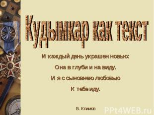 Кудымкар как текст И каждый день украшен новью: Она в глуби и на виду. И я с сын