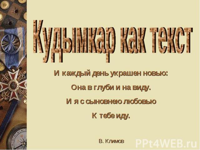 Кудымкар как текст И каждый день украшен новью: Она в глуби и на виду. И я с сыновнею любовью К тебе иду. В. Климов