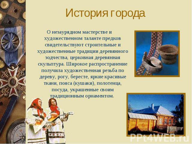 История городаО незаурядном мастерстве и художественном таланте предков свидетельствуют строительные и художественные традиции деревянного зодчества, церковная деревянная скульптура. Широкое распространение получила художественная резьба по дереву, …