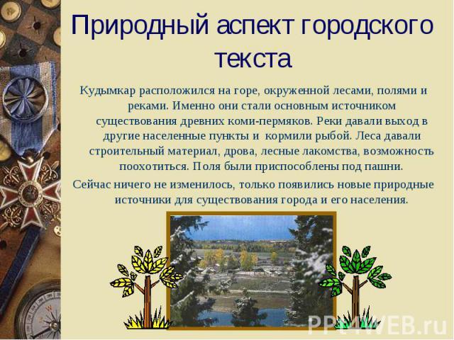 Природный аспект городского текстаКудымкар расположился на горе, окруженной лесами, полями и реками. Именно они стали основным источником существования древних коми-пермяков. Реки давали выход в другие населенные пункты и кормили рыбой. Леса давали …