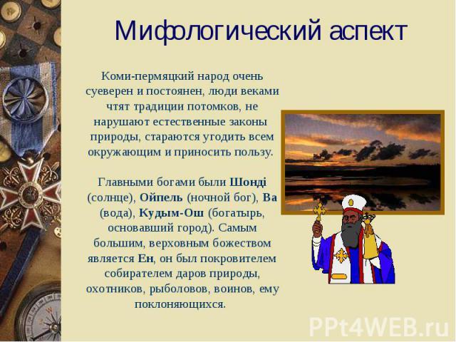 Мифологический аспектКоми-пермяцкий народ очень суеверен и постоянен, люди веками чтят традиции потомков, не нарушают естественные законы природы, стараются угодить всем окружающим и приносить пользу. Главными богами были Шондi (солнце), Ойпель (ноч…