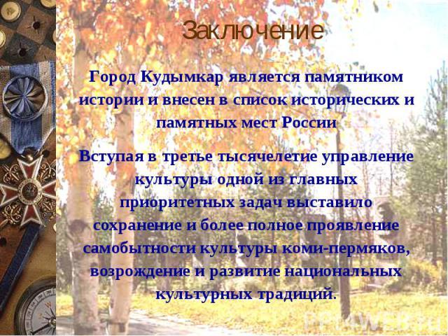 ЗаключениеГород Кудымкар является памятником истории и внесен в список исторических и памятных мест России Вступая в третье тысячелетие управление культуры одной из главных приоритетных задач выставило сохранение и более полное проявление самобытнос…