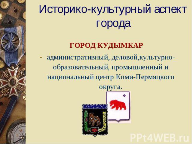 Историко-культурный аспект города ГОРОД КУДЫМКАР административный, деловой,культурно-образовательный, промышленный и национальный центр Коми-Пермяцкого округа.