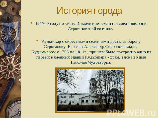 История города В 1700 году по указу Иньвенские земли присоединяются к Строгановской вотчине. Кудымкар с окрестными селениями достался барону Строганову. Его сын Александр Сергеевич владел Кудымкаром с 1756 по 1811г., при нем было построено одно из п…