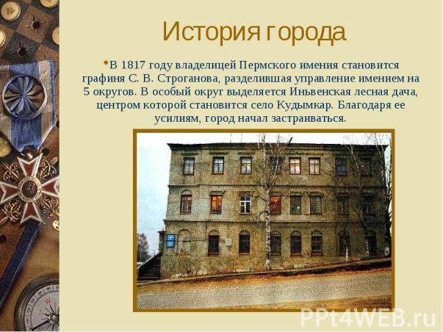 История города В 1817 году владелицей Пермского имения становится графиня С. В. Строганова, разделившая управление имением на 5 округов. В особый округ выделяется Иньвенская лесная дача, центром которой становится село Кудымкар. Благодаря ее усилиям…