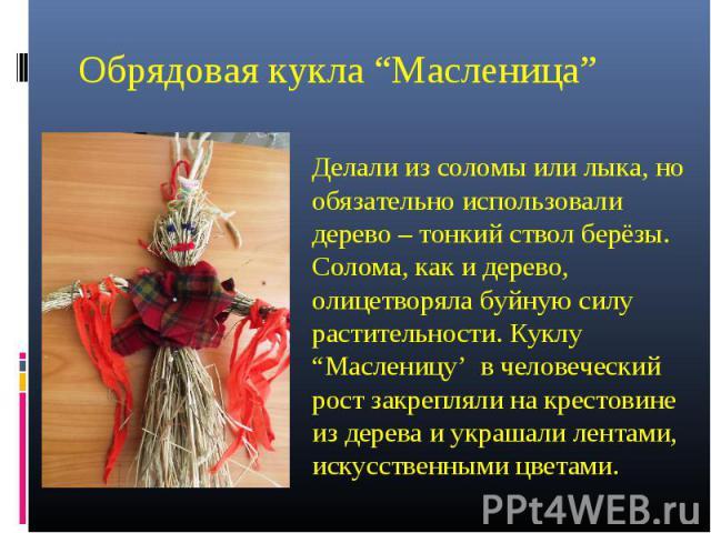 """Обрядовая кукла """"Масленица""""Делали из соломы или лыка, но обязательно использовали дерево – тонкий ствол берёзы. Солома, как и дерево, олицетворяла буйную силу растительности. Куклу """"Масленицу' в человеческий рост закрепляли на крестовине из дерева и…"""