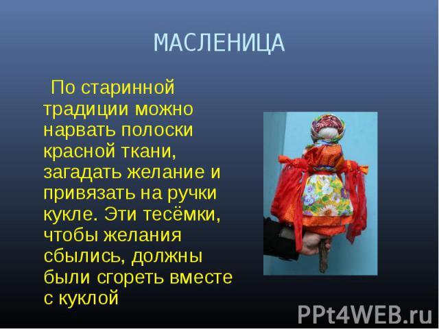 МАСЛЕНИЦА По старинной традиции можно нарвать полоски красной ткани, загадать желание и привязать на ручки кукле. Эти тесёмки, чтобы желания сбылись, должны были сгореть вместе с куклой