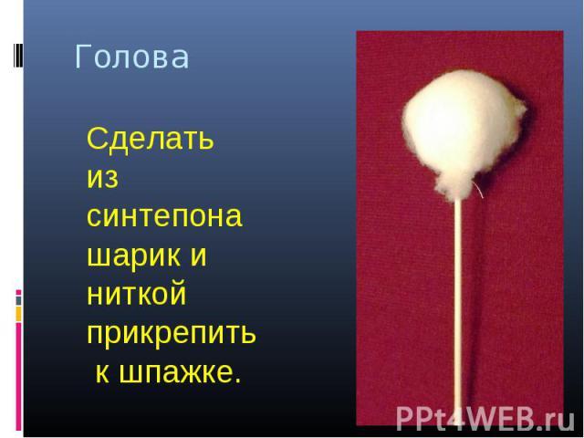 Голова Сделать из синтепона шарик и ниткой прикрепить к шпажке.
