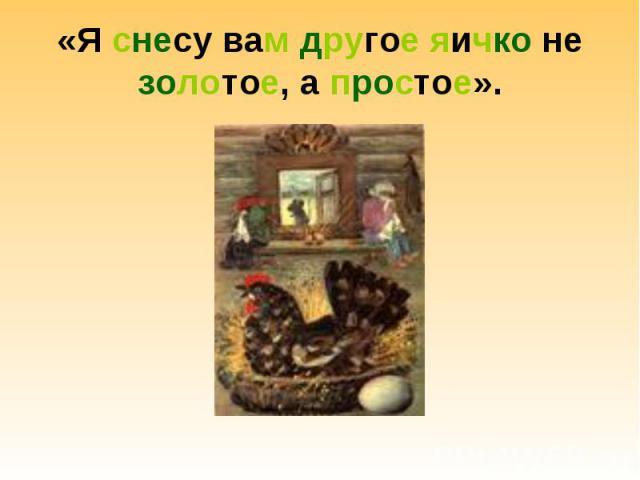«Я снесу вам другое яичко не золотое, а простое».