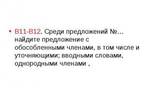 В11-В12. Среди предложений №… найдите предложение с обособленными членами, в том