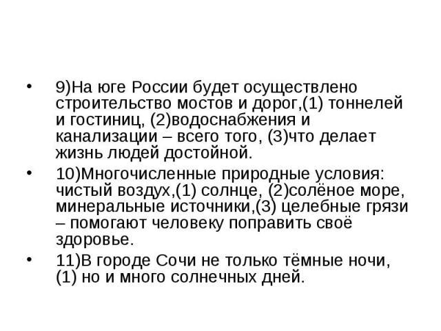 9)На юге России будет осуществлено строительство мостов и дорог,(1) тоннелей и гостиниц, (2)водоснабжения и канализации – всего того, (3)что делает жизнь людей достойной. 10)Многочисленные природные условия: чистый воздух,(1) солнце, (2)солёное море…