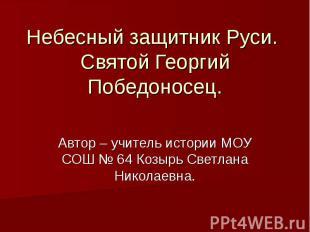 Небесный защитник Руси. Святой Георгий Победоносец. Автор – учитель истории МОУ